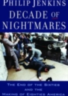 Обложка книги  - Decade of Nightmares: The End of the Sixties and the Making of Eighties America