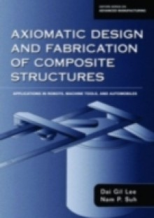 Обложка книги  - Axiomatic Design and Fabrication of Composite Structures: Applications in Robots, Machine Tools, and Automobiles