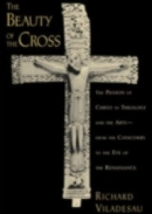 Обложка книги  - Beauty of the Cross: The Passion of Christ in Theology and the Arts from the Catacombs to the Eve of the Renaissance