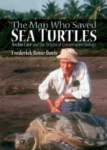 Обложка книги  - Man Who Saved Sea Turtles: Archie Carr and the Origins of Conservation Biology