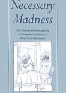 Обложка книги  - Necessary Madness: The Humor of Domesticity in Nineteenth-Century American Literature