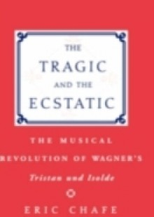 Обложка книги  - Tragic and the Ecstatic The Musical Revolution of Wagner's Tristan and Isolde