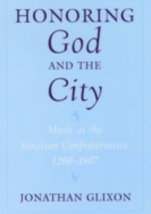 Обложка книги  - Honoring God and the City Music at the Venetian Confraternities, 1260-1807