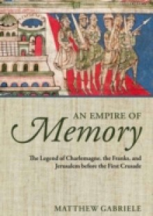 Обложка книги  - Empire of Memory: The Legend of Charlemagne, the Franks, and Jerusalem before the First Crusade