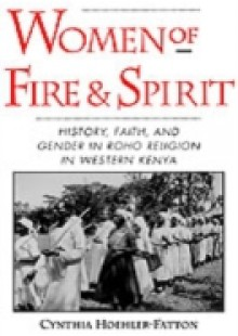 Обложка книги  - Women of Fire and Spirit: History, Faith, and Gender in Roho Religion in Western Kenya