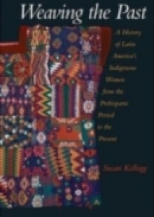 Обложка книги  - Weaving the Past: A History of Latin Americas Indigenous Women from the Prehispanic Period to the Present