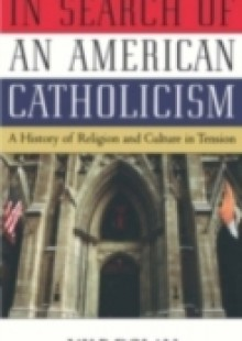 Обложка книги  - In Search of an American Catholicism: A History of Religion and Culture in Tension