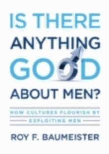 Обложка книги  - Is There Anything Good About Men?: How Cultures Flourish by Exploiting Men