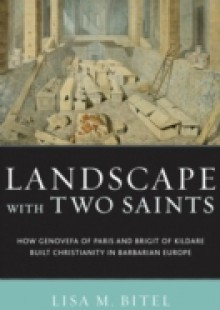 Обложка книги  - Landscape with Two Saints: How Genovefa of Paris and Brigit of Kildare Built Christianity in Barbarian Europe