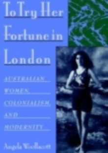 Обложка книги  - To Try Her Fortune in London: Australian Women, Colonialism, and Modernity