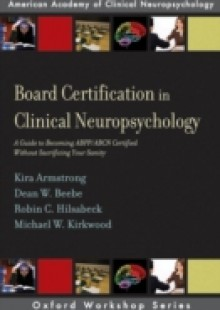 Обложка книги  - Board Certification in Clinical Neuropsychology: A Guide to Becoming ABPP/ABCN Certified Without Sacrificing Your Sanity
