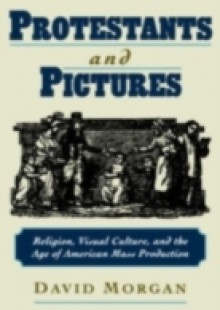 Обложка книги  - Protestants and Pictures: Religion, Visual Culture, and the Age of American Mass Production