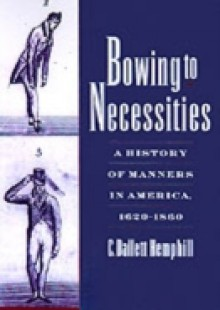 Обложка книги  - Bowing to Necessities: A History of Manners in America, 1620-1860