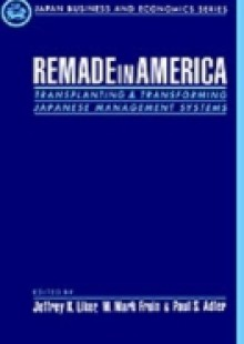 Обложка книги  - Remade in America: Transplanting and Transforming Japanese Management Systems
