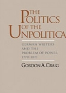 Обложка книги  - Politics of the Unpolitical: German Writers and the Problem of Power, 1770-1871