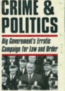 Обложка книги  - Crime & Politics: Big Government's Erratic Campaign for Law and Order
