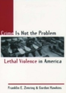 Обложка книги  - Crime Is Not the Problem: Lethal Violence in America