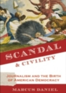 Обложка книги  - Scandal and Civility: Journalism and the Birth of American Democracy