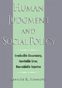 Обложка книги  - Human Judgment and Social Policy: Irreducible Uncertainty, Inevitable Error, Unavoidable Injustice