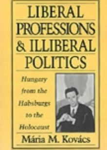 Обложка книги  - Liberal Professions and Illiberal Politics: Hungary from the Habsburgs to the Holocaust