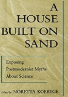 Обложка книги  - House Built on Sand: Exposing Postmodernist Myths About Science