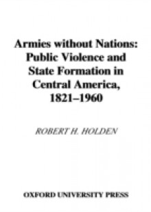 Обложка книги  - Armies without Nations: Public Violence and State Formation in Central America, 1821-1960