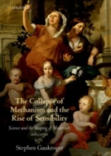 Обложка книги  - Collapse of Mechanism and the Rise of Sensibility: Science and the Shaping of Modernity, 1680-1760