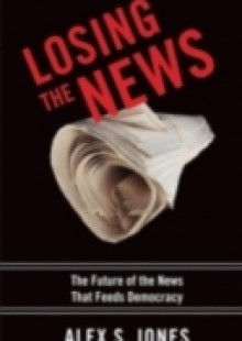 Обложка книги  - Losing the News: The Future of the News that Feeds Democracy