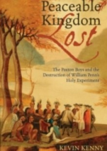 Обложка книги  - Peaceable Kingdom Lost: The Paxton Boys and the Destruction of William Penn's Holy Experiment