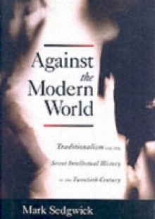 Обложка книги  - Against the Modern World: Traditionalism and the Secret Intellectual History of the Twentieth Century