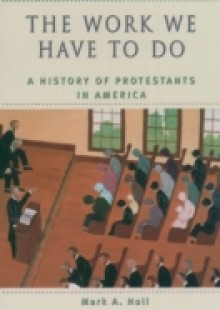 Обложка книги  - Work We Have to Do: A History of Protestants in America