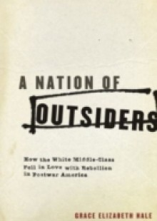 Обложка книги  - Nation of Outsiders: How the White Middle Class Fell in Love with Rebellion in Postwar America