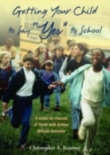 Обложка книги  - Getting Your Child to Say Yes to School: A Guide for Parents of Youth with School Refusal Behavior