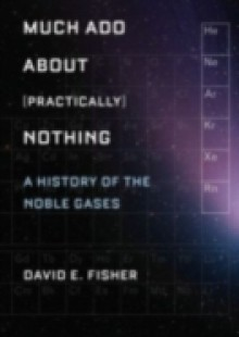 Обложка книги  - Much Ado about (Practically) Nothing: A History of the Noble Gases