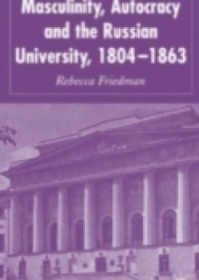 Обложка книги  - Masculinity, Autocracy and the Russian University, 1804-1863
