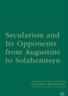 Обложка книги  - Secularism and its Opponents from Augustine to Solzhenitsyn
