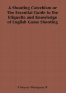 Обложка книги  - Shooting Catechism or the Essential Guide to the Etiquette and Knowledge of English Game Shooting