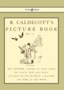 Обложка книги  - R. Caldecott's Picture Book – No. 1 – Containing the Diverting History of John Gilpin, the House That Jack Built, an Elegy on the Death of a Mad Dog,