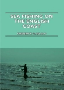Обложка книги  - Sea Fishing on the English Coast – A Manual of Practical Instruction on the Art of Making and Using Sea Tackle and a Detailed Guide for Sea-Fishermen
