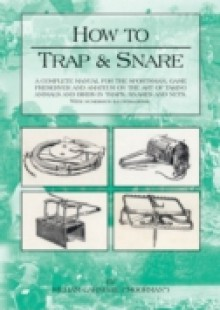Обложка книги  - How to Trap and Snare: A Complete Manual for the Sportsman, Game Preserver and Amateur on the Art of Taking Animals and Birds in Traps, Snare