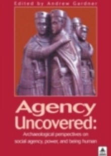 Обложка книги  - Agency Uncovered: Archaeological Perspectives on Social Agency Power and Being Human