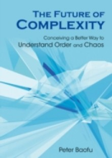 Обложка книги  - Future Of Complexity, The: Conceiving A Better Way To Understand Order And Chaos