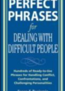 Обложка книги  - Perfect Phrases for Dealing with Difficult People: Hundreds of Ready-to-Use Phrases for Handling Conflict, Confrontations and Challenging Personalities