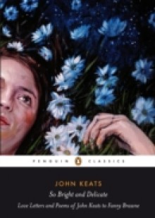 Обложка книги  - So Bright and Delicate: Love Letters and Poems of John Keats to Fanny Brawne
