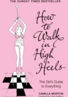 Обложка книги  - How to Walk in High Heels: The Girl's Guide to Everything