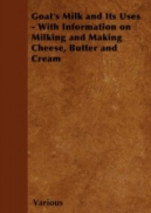 Обложка книги  - Goat's Milk and Its Uses – With Information on Milking and Making Cheese, Butter and Cream