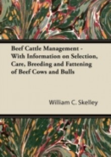 Обложка книги  - Beef Cattle Management – With Information on Selection, Care, Breeding and Fattening of Beef Cows and Bulls