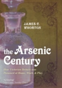 Обложка книги  - Arsenic Century: How Victorian Britain was Poisoned at Home, Work, and Play