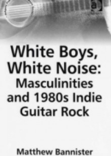Обложка книги  - White Boys, White Noise: Masculinities and 1980s Indie Guitar Rock