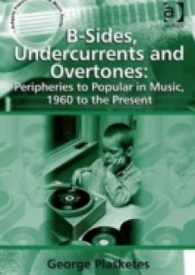 Обложка книги  - B-Sides, Undercurrents and Overtones: Peripheries to Popular in Music, 1960 to the Present